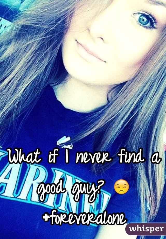 What if I never find a good guy? 😒  #foreveralone