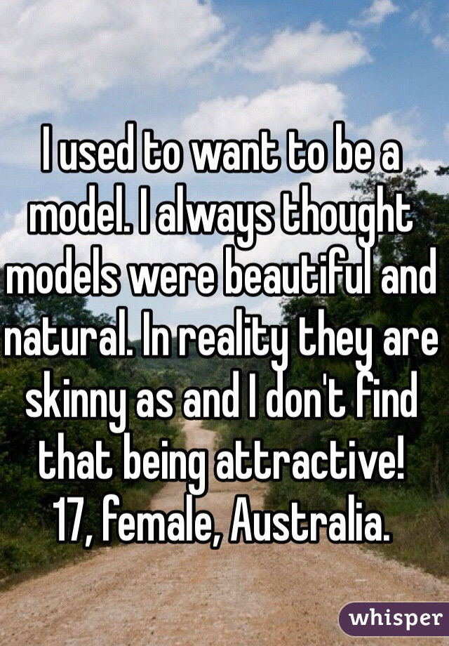I used to want to be a model. I always thought models were beautiful and natural. In reality they are skinny as and I don't find that being attractive!  17, female, Australia.