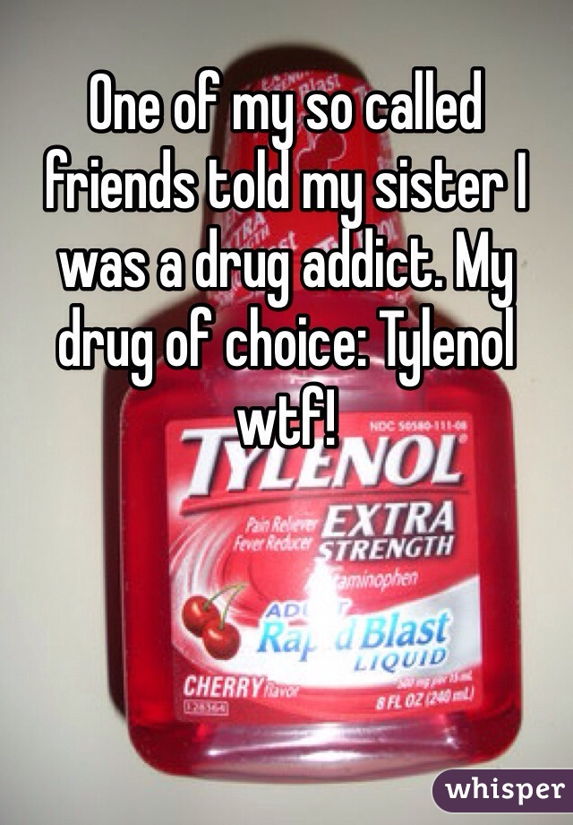 One of my so called friends told my sister I was a drug addict. My drug of choice: Tylenol wtf!
