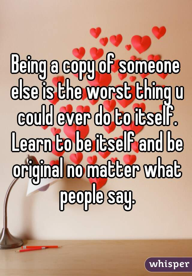 Being a copy of someone else is the worst thing u could ever do to itself. Learn to be itself and be original no matter what people say.