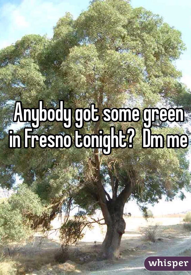 Anybody got some green in Fresno tonight?  Dm me