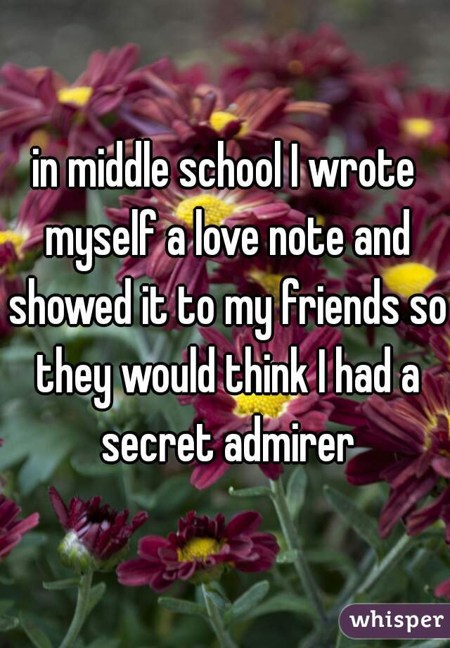in middle school I wrote myself a love note and showed it to my friends so they would think I had a secret admirer