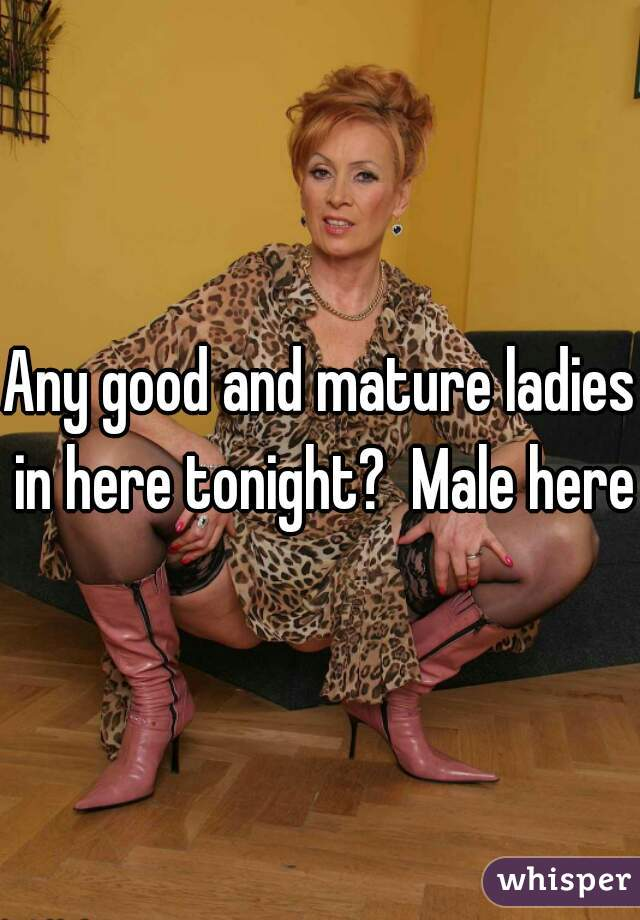 Any good and mature ladies in here tonight?  Male here
