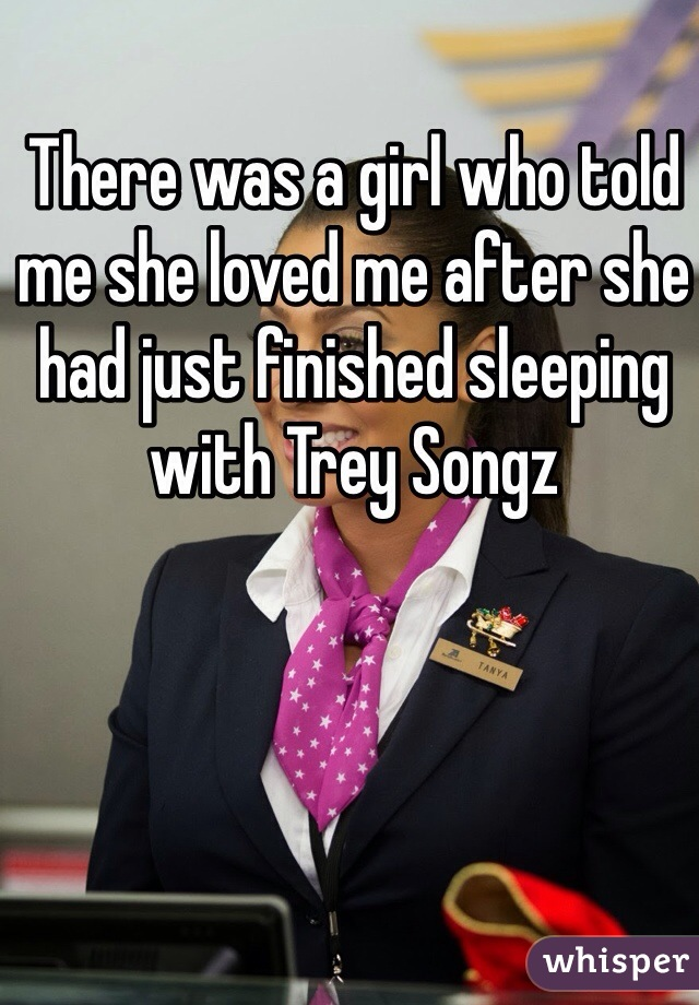 There was a girl who told me she loved me after she had just finished sleeping with Trey Songz
