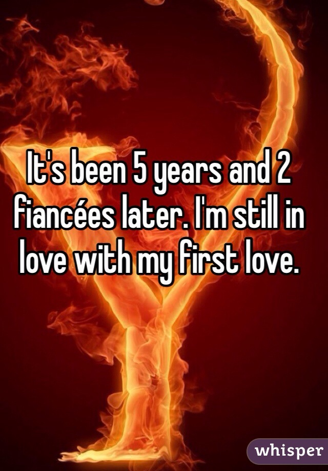 It's been 5 years and 2 fiancées later. I'm still in love with my first love.