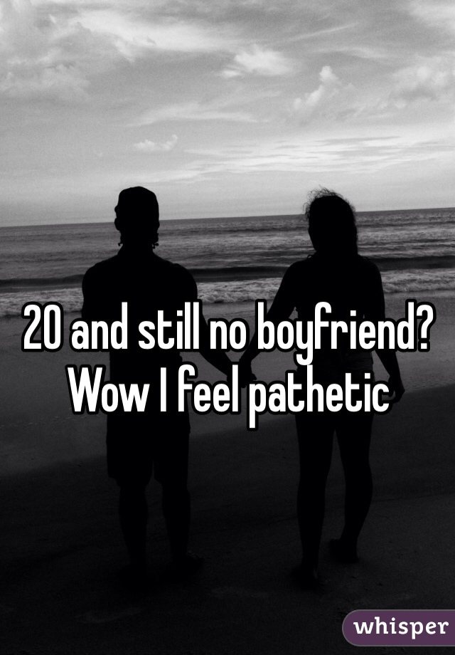 20 and still no boyfriend? Wow I feel pathetic