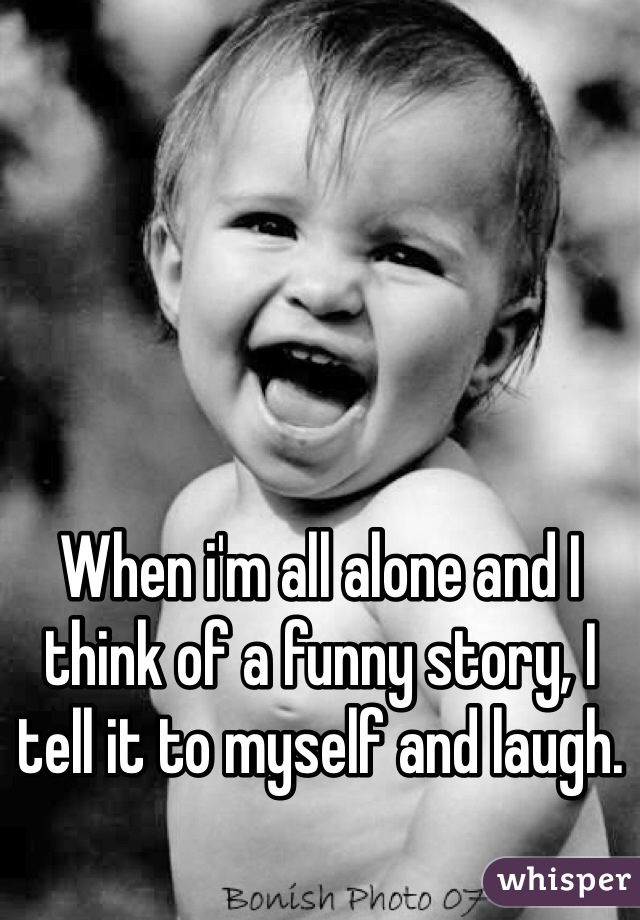 When i'm all alone and I think of a funny story, I tell it to myself and laugh.