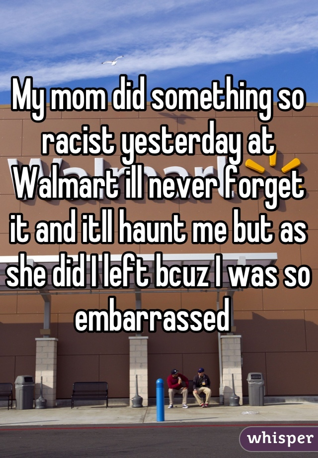 My mom did something so racist yesterday at Walmart ill never forget it and itll haunt me but as she did I left bcuz I was so embarrassed