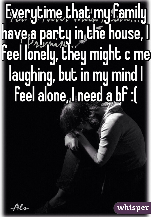 Everytime that my family have a party in the house, I feel lonely, they might c me laughing, but in my mind I feel alone, I need a bf :(