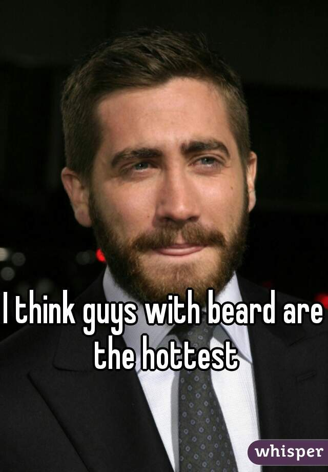 I think guys with beard are the hottest