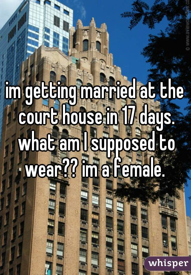 im getting married at the court house in 17 days. what am I supposed to wear?? im a female.