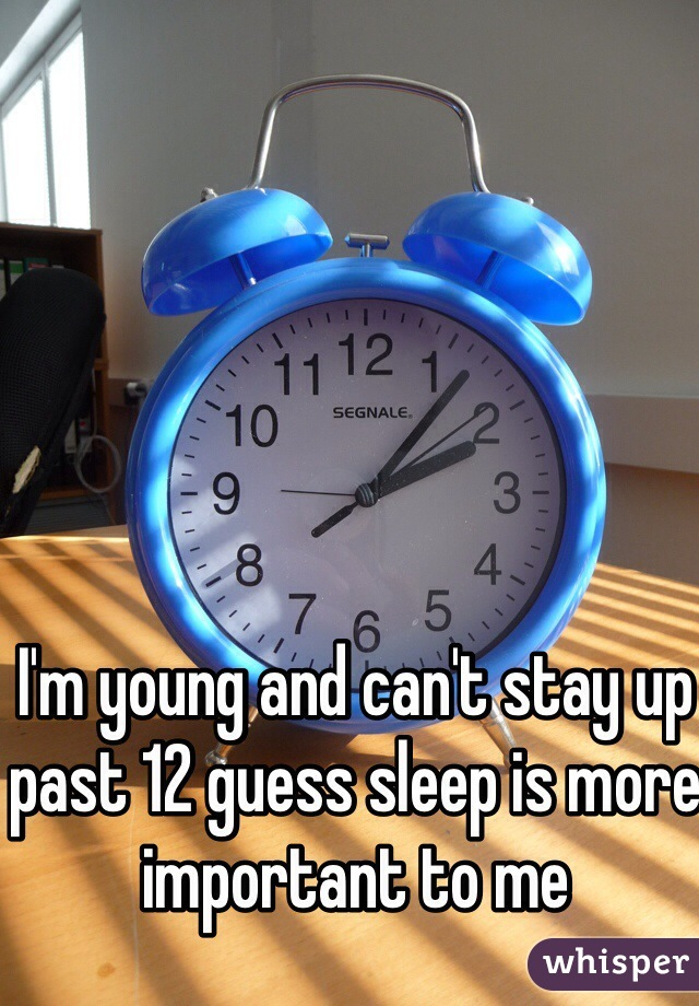 I'm young and can't stay up past 12 guess sleep is more important to me