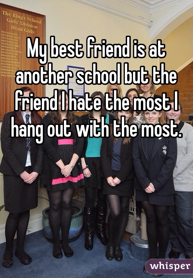 My best friend is at another school but the friend I hate the most I hang out with the most.