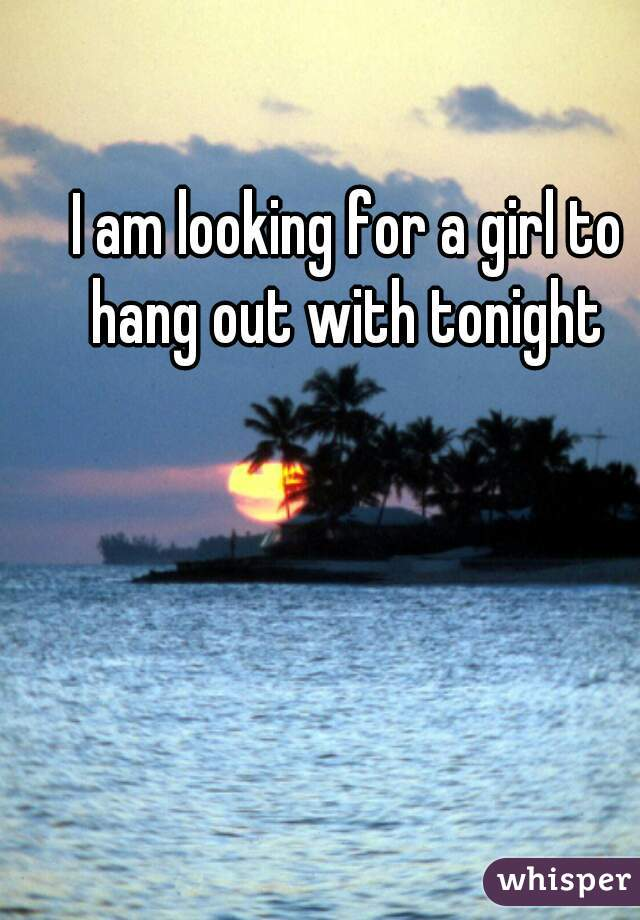 I am looking for a girl to hang out with tonight