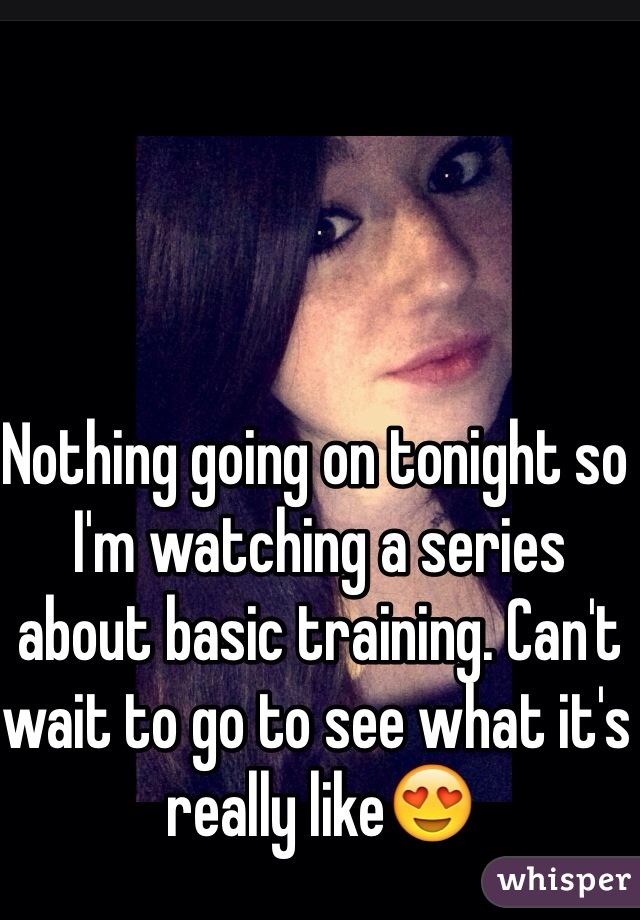 Nothing going on tonight so I'm watching a series about basic training. Can't wait to go to see what it's really like😍