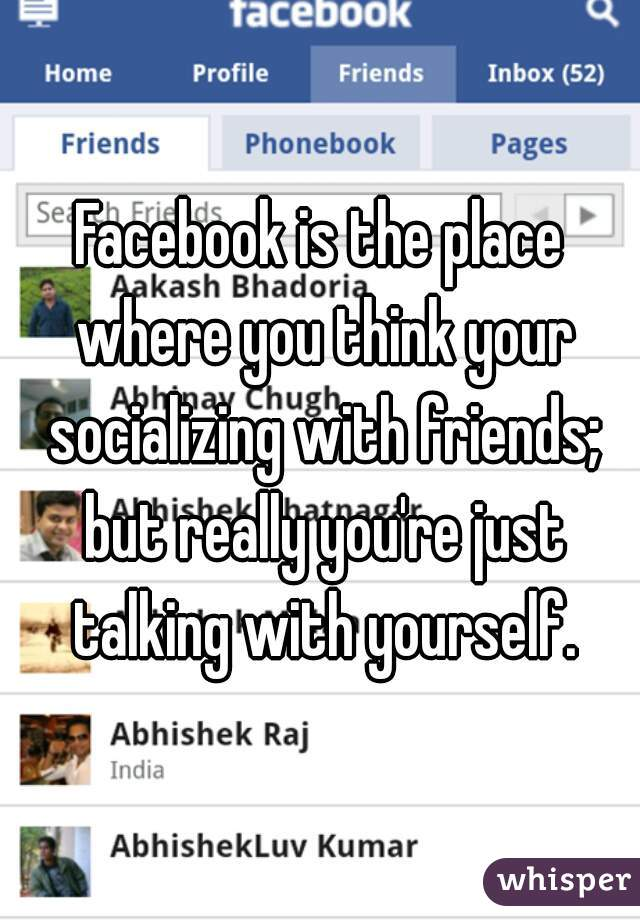 Facebook is the place where you think your socializing with friends; but really you're just talking with yourself.