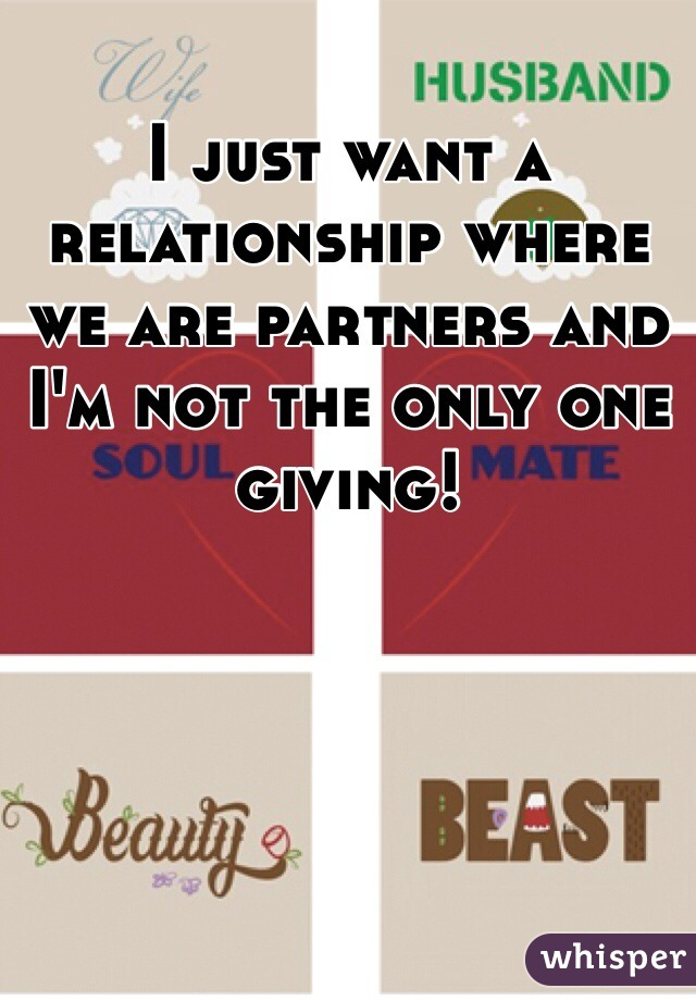 I just want a relationship where we are partners and I'm not the only one giving!