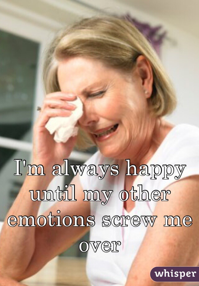 I'm always happy until my other emotions screw me over