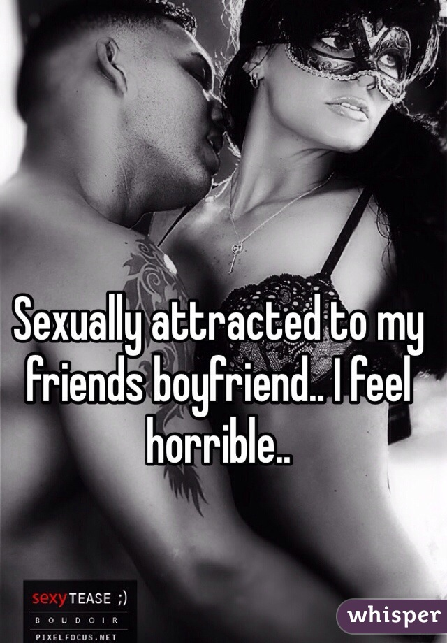 Sexually attracted to my friends boyfriend.. I feel horrible..