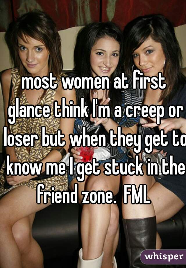 most women at first glance think I'm a creep or loser but when they get to know me I get stuck in the friend zone.  FML