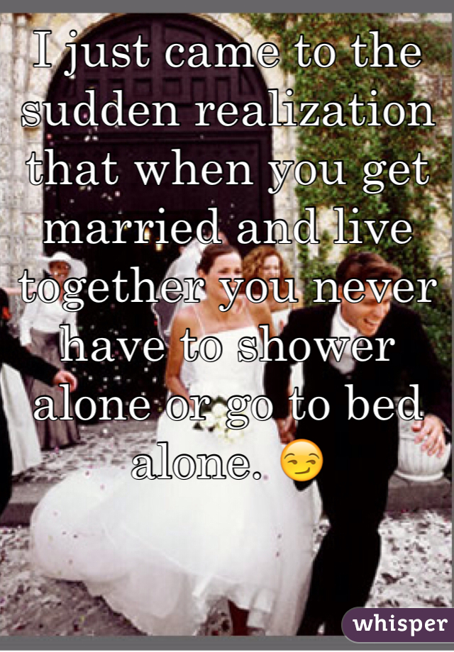I just came to the sudden realization that when you get married and live together you never have to shower alone or go to bed alone. 😏