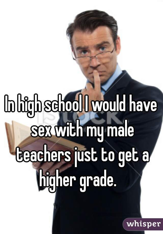In high school I would have sex with my male teachers just to get a higher grade.