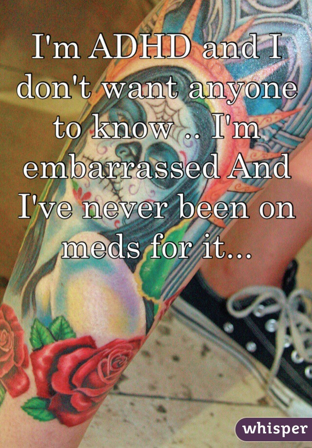 I'm ADHD and I don't want anyone to know .. I'm embarrassed And I've never been on meds for it...