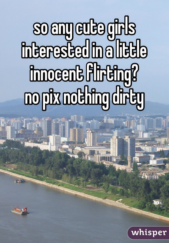 so any cute girls interested in a little innocent flirting?  no pix nothing dirty