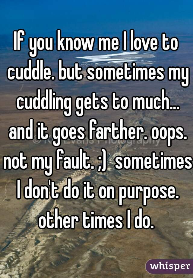 If you know me I love to cuddle. but sometimes my cuddling gets to much... and it goes farther. oops. not my fault. ;)  sometimes I don't do it on purpose. other times I do.