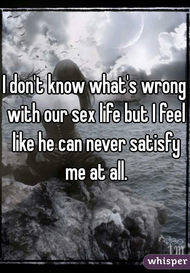 I don't know what's wrong with our sex life but I feel like he can never satisfy me at all.