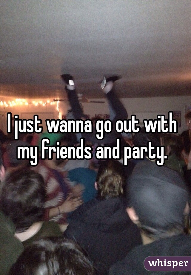 I just wanna go out with my friends and party.