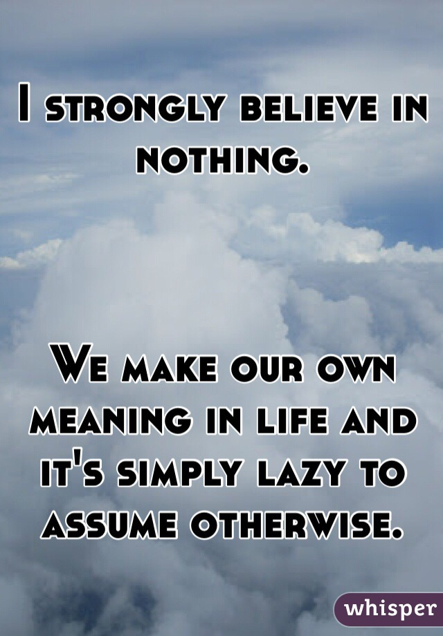 I strongly believe in nothing.     We make our own meaning in life and it's simply lazy to assume otherwise.