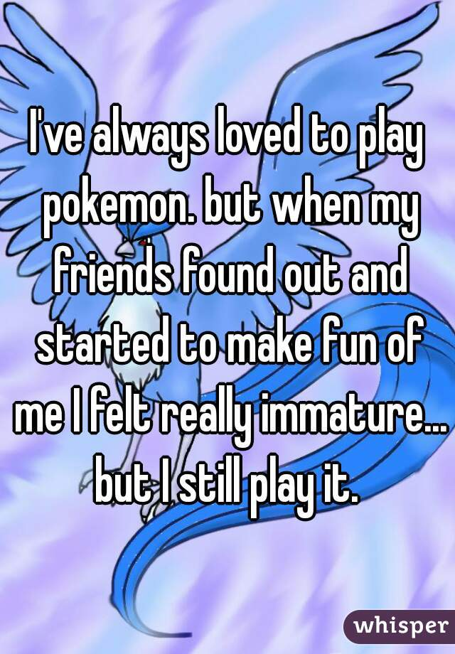 I've always loved to play pokemon. but when my friends found out and started to make fun of me I felt really immature... but I still play it.