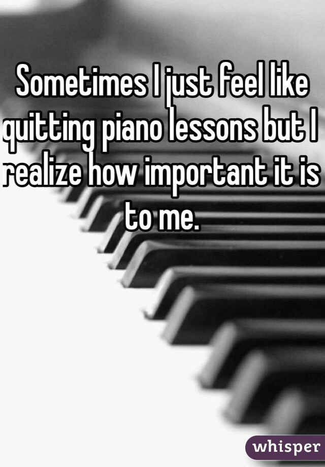 Sometimes I just feel like quitting piano lessons but I realize how important it is to me.