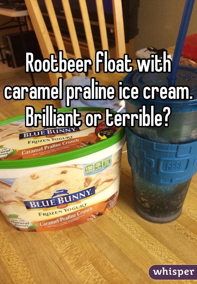 Rootbeer float with caramel praline ice cream. Brilliant or terrible?