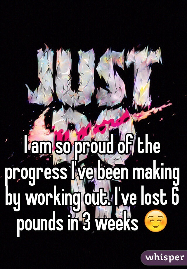 I am so proud of the progress I've been making by working out. I've lost 6 pounds in 3 weeks ☺️