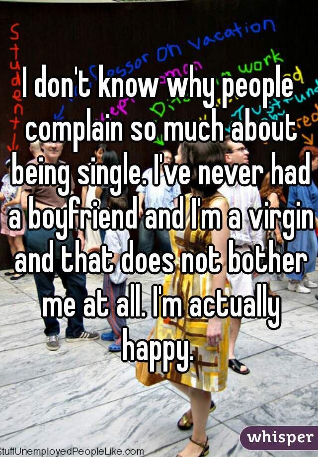 I don't know why people complain so much about being single. I've never had a boyfriend and I'm a virgin and that does not bother me at all. I'm actually happy.