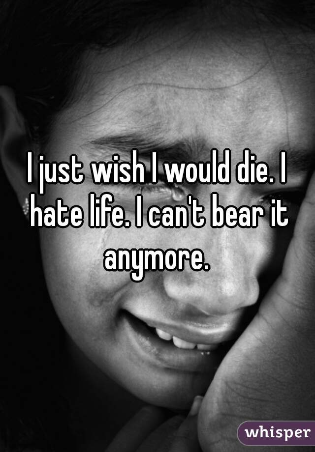 I just wish I would die. I hate life. I can't bear it anymore.