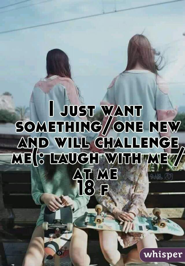 I just want something/one new and will challenge me(: laugh with me / at me  18 f