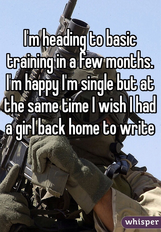 I'm heading to basic training in a few months. I'm happy I'm single but at the same time I wish I had a girl back home to write
