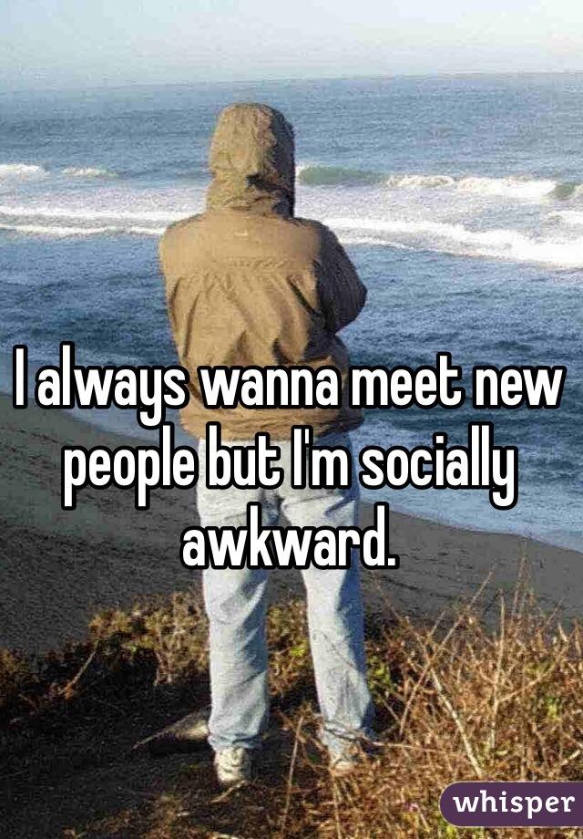 I always wanna meet new people but I'm socially awkward.