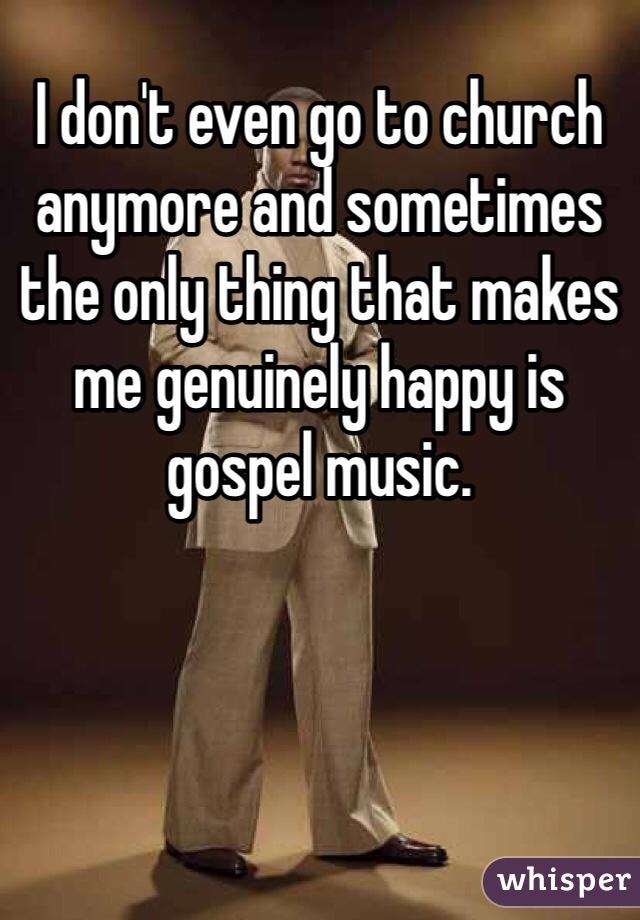 I don't even go to church anymore and sometimes the only thing that makes me genuinely happy is gospel music.