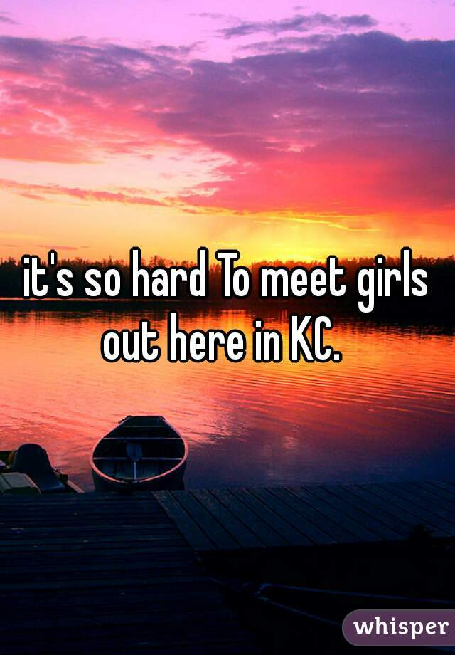 it's so hard To meet girls out here in KC.