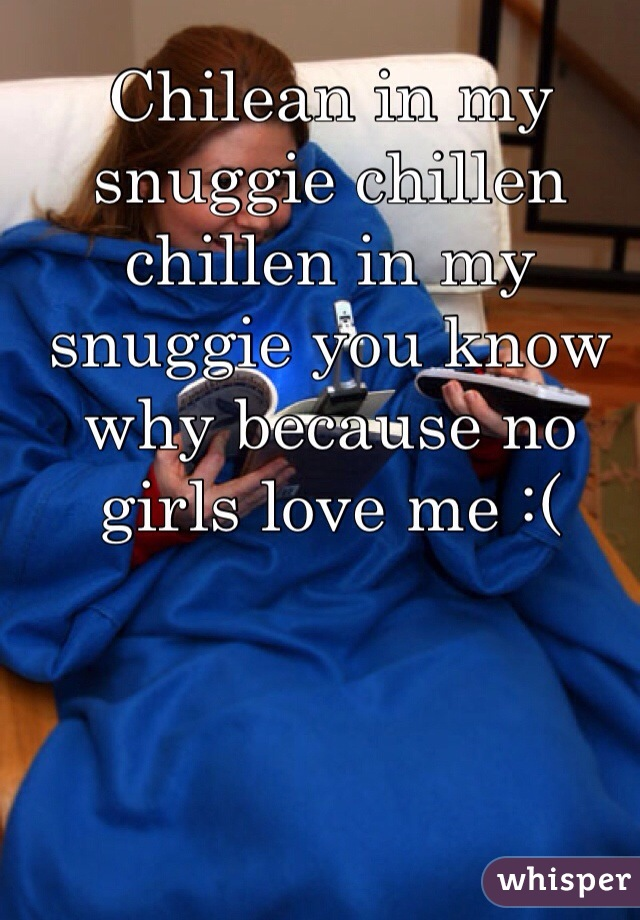 Chilean in my snuggie chillen chillen in my snuggie you know why because no girls love me :(