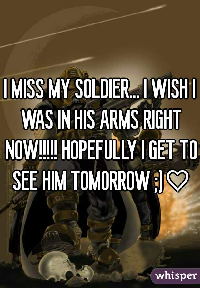 I MISS MY SOLDIER... I WISH I WAS IN HIS ARMS RIGHT NOW!!!!! HOPEFULLY I GET TO SEE HIM TOMORROW ;)♡♡