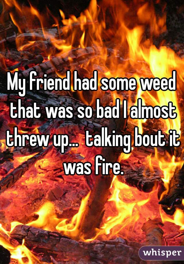 My friend had some weed that was so bad I almost threw up...  talking bout it was fire.