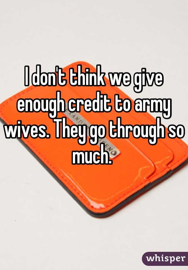I don't think we give enough credit to army wives. They go through so much.