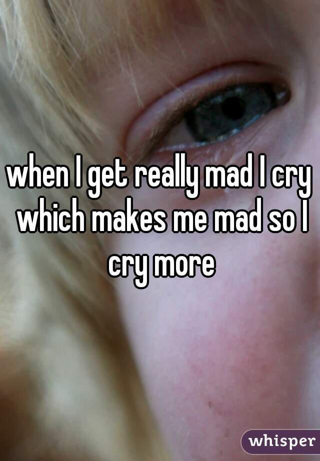 when I get really mad I cry which makes me mad so I cry more