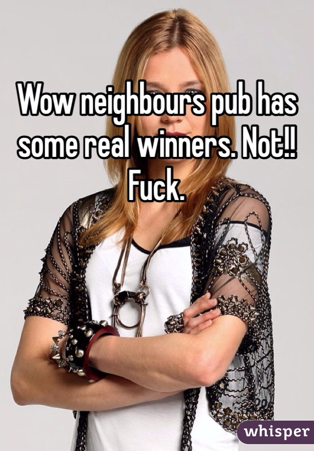 Wow neighbours pub has some real winners. Not!! Fuck.