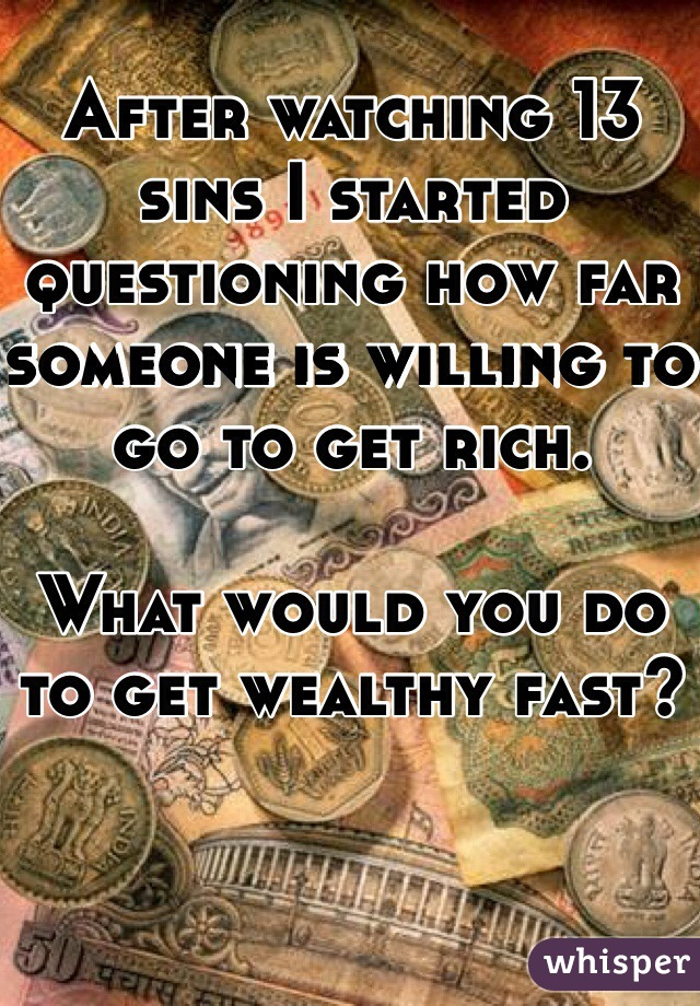 After watching 13 sins I started questioning how far someone is willing to go to get rich.   What would you do to get wealthy fast?